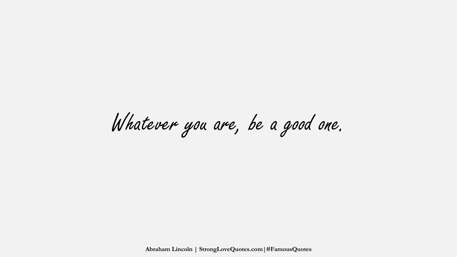 Whatever you are, be a good one. (Abraham Lincoln);  #FamousQuotes