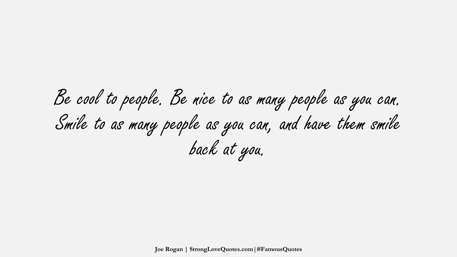 Be cool to people. Be nice to as many people as you can. Smile to as many people as you can, and have them smile back at you. (Joe Rogan);  #FamousQuotes