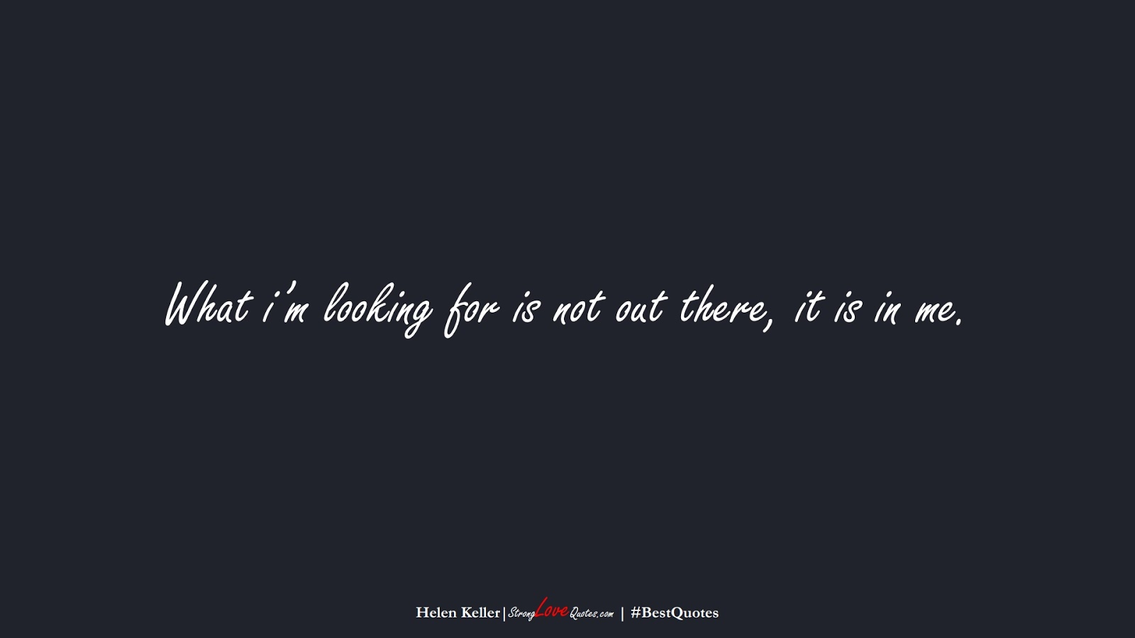 What i'm looking for is not out there, it is in me. (Helen Keller);  #BestQuotes