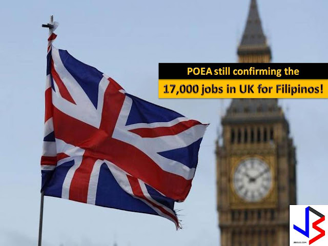 The more job opening the better, especially if we are planning to work abroad. In the United Kingdom, it is reported that there are 17,000 jobs for grabs for Filipinos.  The Philippine government is not confirming nor denying the report.  But to all job seeker who wants to work in the UK, don't get excited yet, since the Philippine Overseas Employment Administration (POEA) is still verifying the report.  With this the POEA warns the public to be cautious in applying o transacting a job for the UK or anywhere in the world.