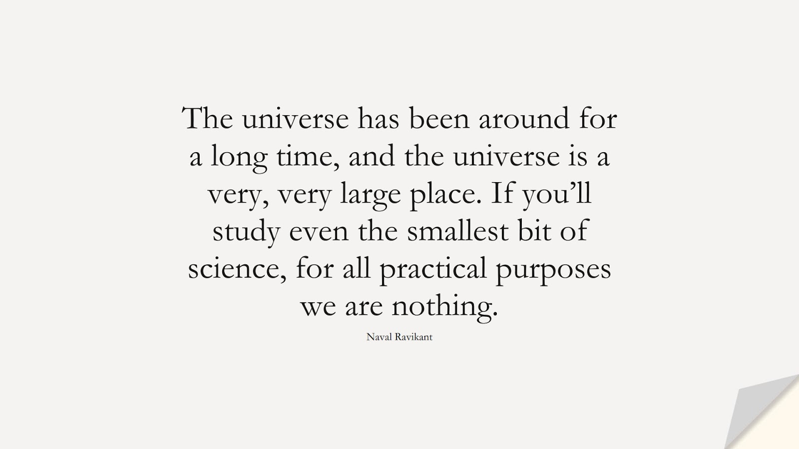 The universe has been around for a long time, and the universe is a very, very large place. If you'll study even the smallest bit of science, for all practical purposes we are nothing. (Naval Ravikant);  #StoicQuotes