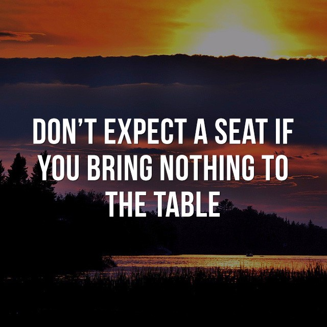 Don't expect a seat if you bring nothing to the table. - Inspiration Quotes