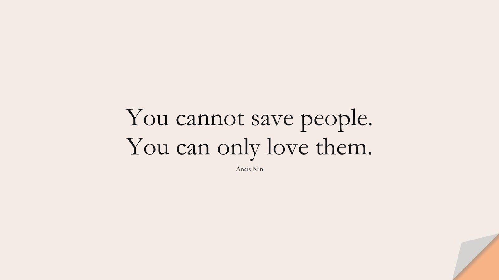 You cannot save people. You can only love them. (Anais Nin);  #HumanityQuotes