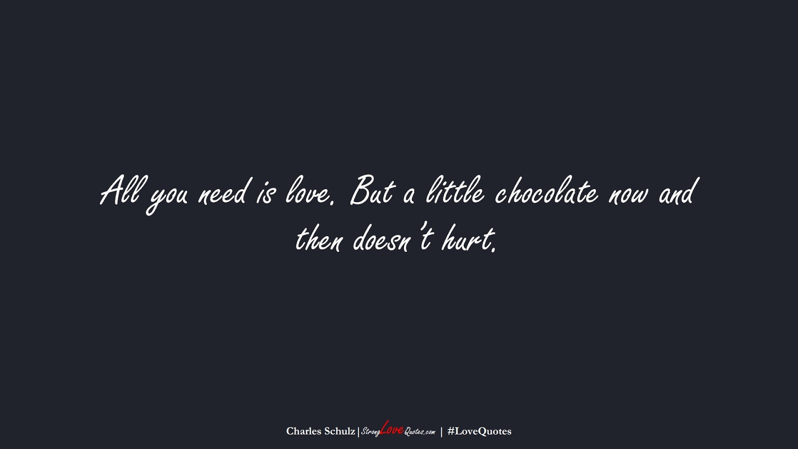 All you need is love. But a little chocolate now and then doesn't hurt. (Charles Schulz);  #LoveQuotes