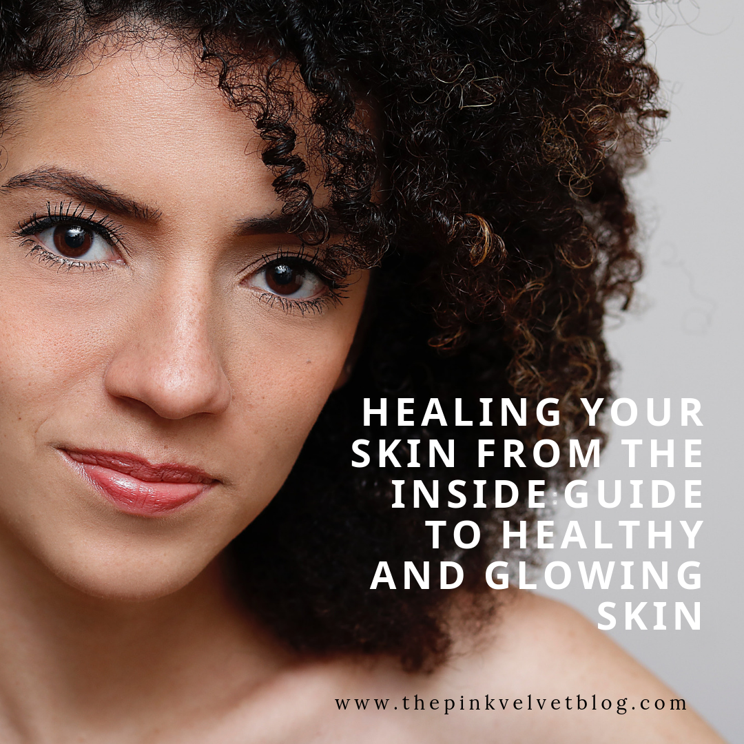 Healing Your Skin from the Inside: Guide to Healthy and Glowing Skin