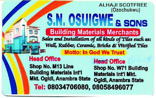 WELCOME TO THE BUSINESS WORLD OF S.N. OSUIGWE & SONS (Building Materials Merchants). We sale and install all kinds of quality tiles such as Wall, Rubber, Ceramic, Bricks & Vitrified Tiles to meet the standard of your beautiful homes/houses, hotels, Plaza, Office Blocks, Churches, Schools, etc. The fact that we are manufacturers representative, you buy them cheaper from us than from every other dealer. MOTTO: In God We Trust. Contact us at our Head Office: No: 13 M Line, Building Materials Int'l Market, Ogidi, Anambra State, Nigeria. Branch Office: Line W, Shop No: 71 Building Materials Int'l Market, Ogidi, Anambra State. Tel,: 08034706080 - 08058496077. We Appreciate Your Patronage. God Bless You.