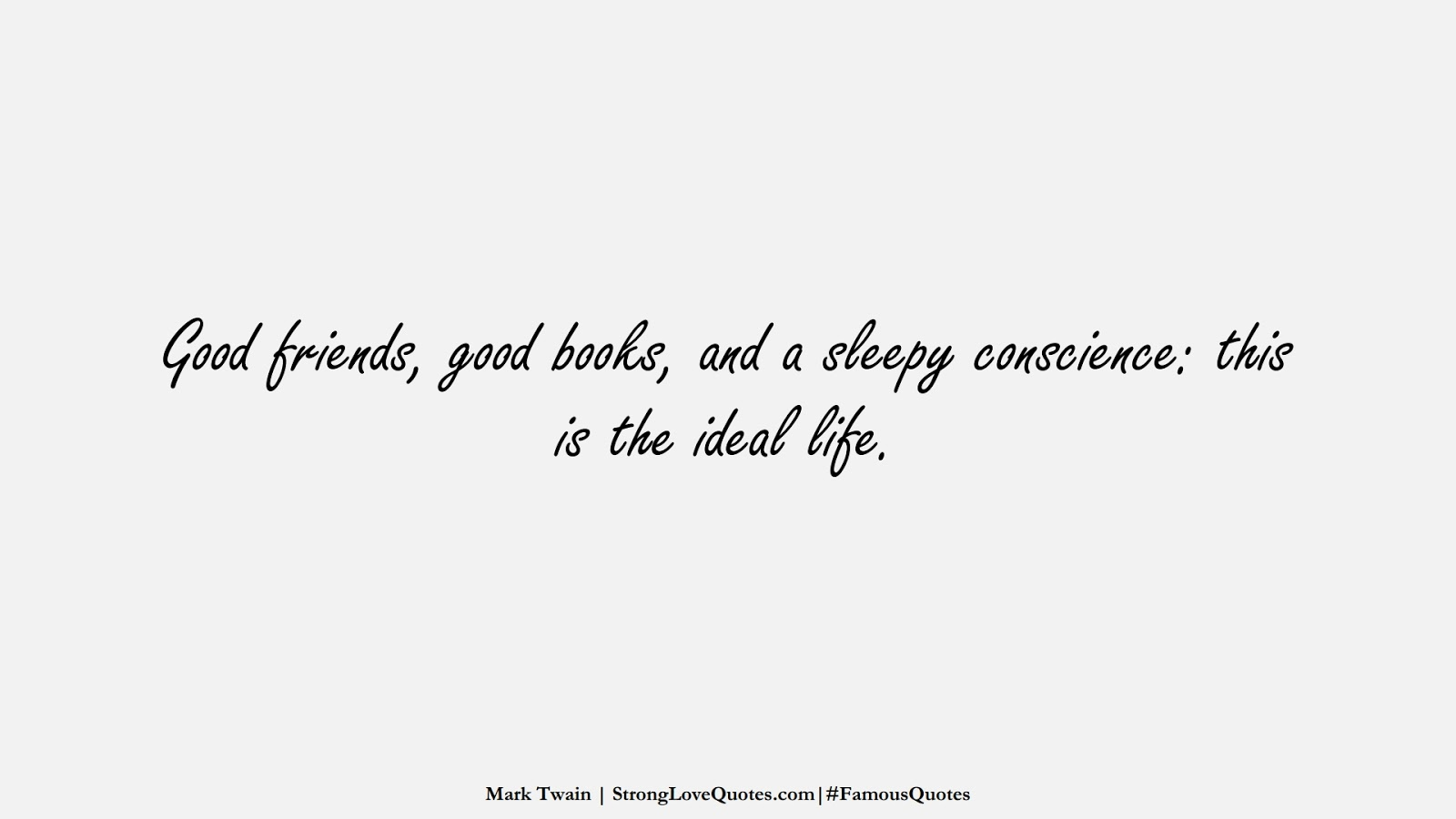Good friends, good books, and a sleepy conscience: this is the ideal life. (Mark Twain);  #FamousQuotes