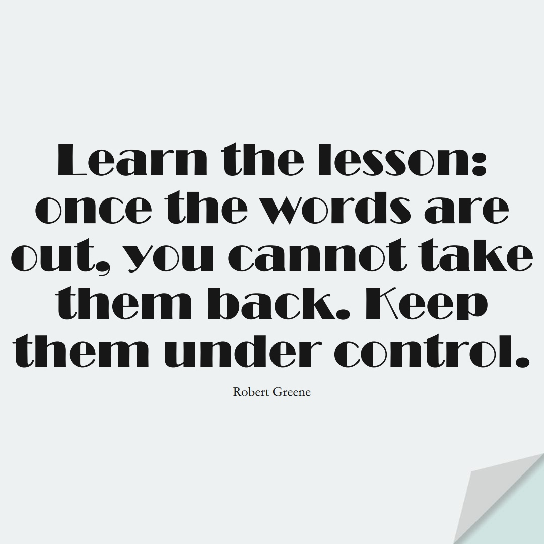 Learn the lesson: once the words are out, you cannot take them back. Keep them under control. (Robert Greene);  #LearningQuotes