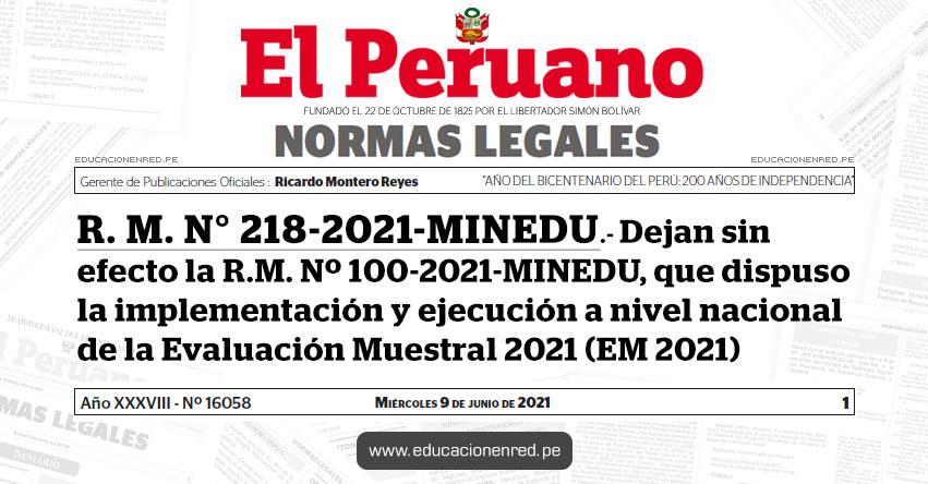 R. M. N° 218-2021-MINEDU.- Dejan sin efecto la R.M. Nº 100-2021-MINEDU, que dispuso la implementación y ejecución a nivel nacional de la Evaluación Muestral 2021 (EM 2021)