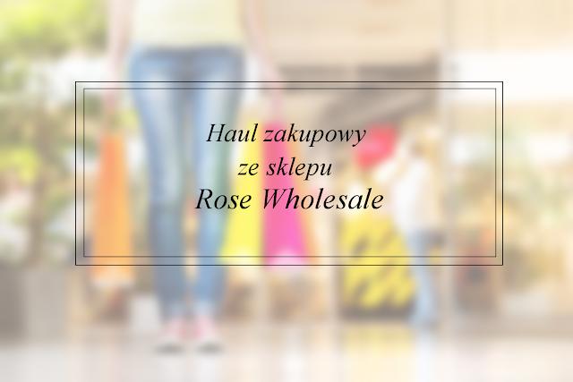 Haul zakupowy ze sklepu Rose Wholesale
