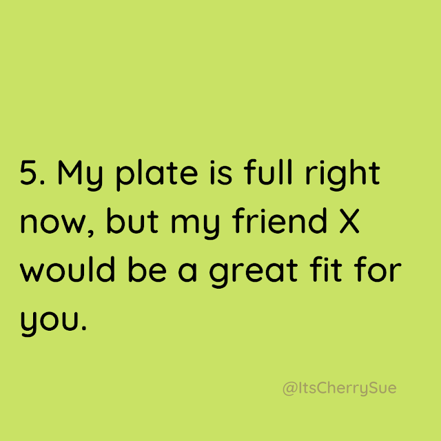My plate is full right now, but my friend X would be a great fit for you.