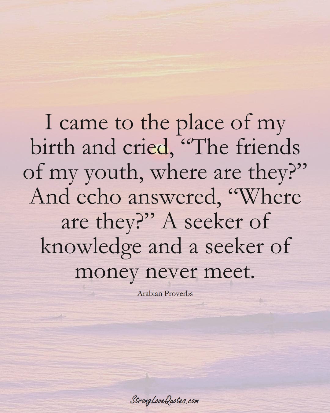 """I came to the place of my birth and cried, """"The friends of my youth, where are they?"""" And echo answered, """"Where are they?"""" A seeker of knowledge and a seeker of money never meet. (Arabian Sayings);  #aVarietyofCulturesSayings"""