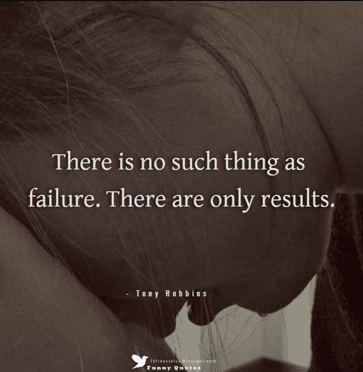 """There is no such thing as failure. There are only results.""  – Tony Robbins"