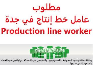 وظائف السعودية مطلوب عامل خط إنتاج في جدة Production line worker