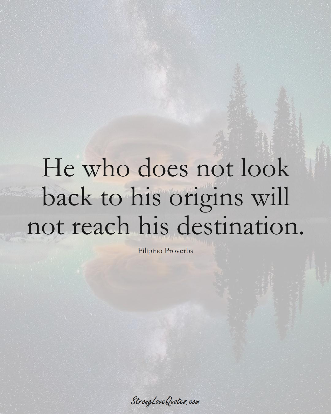 He who does not look back to his origins will not reach his destination. (Filipino Sayings);  #AsianSayings