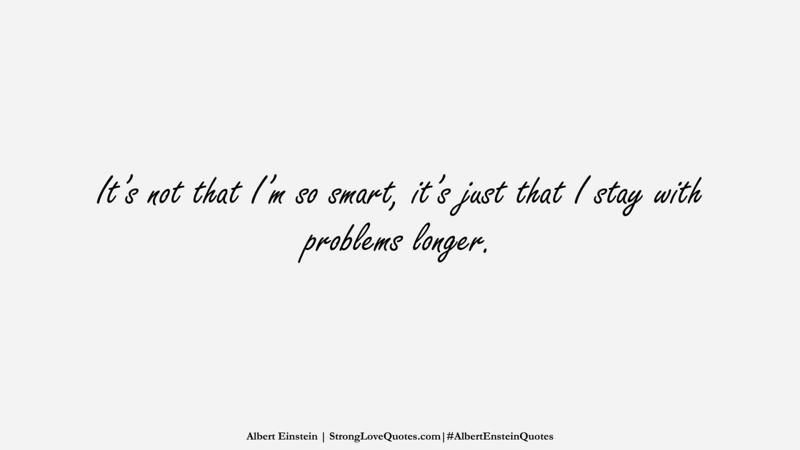 It's not that I'm so smart, it's just that I stay with problems longer. (Albert Einstein);  #AlbertEnsteinQuotes