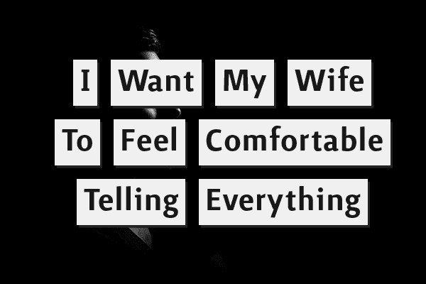 I want my wife to feel comfortable telling everything