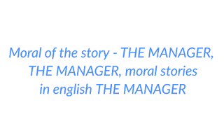 Moral of the story - THE MANAGER, THE MANAGER, moral stories in english THE MANAGER
