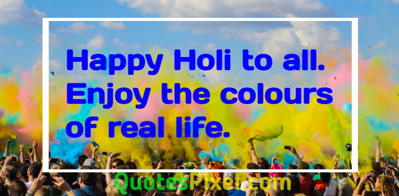 Happy Holi to all. Enjoy the colors of real life.