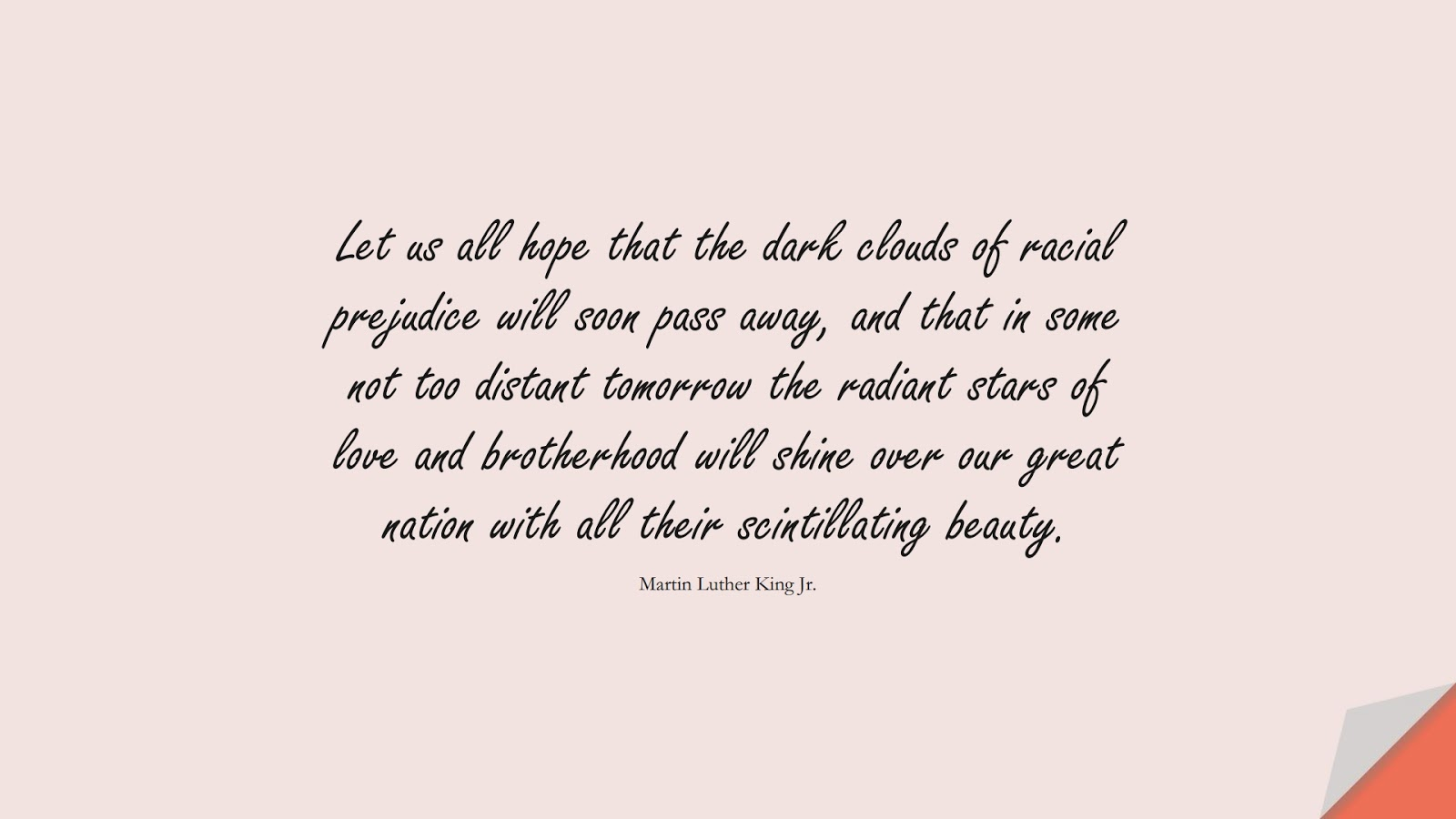 Let us all hope that the dark clouds of racial prejudice will soon pass away, and that in some not too distant tomorrow the radiant stars of love and brotherhood will shine over our great nation with all their scintillating beauty. (Martin Luther King Jr.);  #MartinLutherKingJrQuotes
