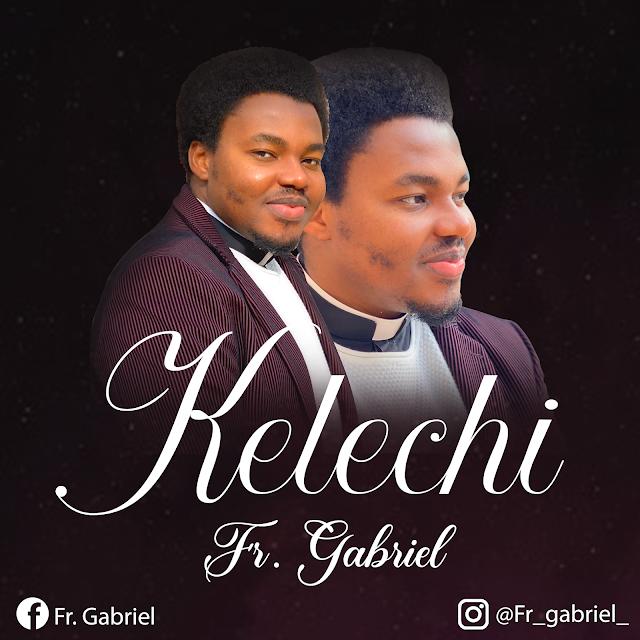 [Music + Video] Kelechi by Fr. Gabriel Okeke