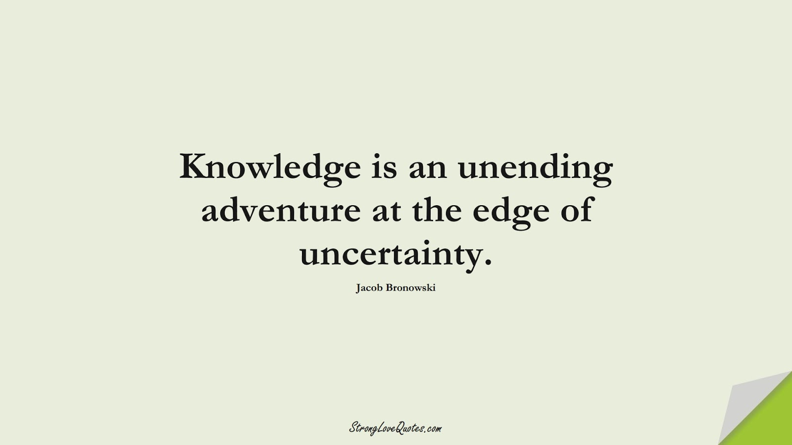 Knowledge is an unending adventure at the edge of uncertainty. (Jacob Bronowski);  #KnowledgeQuotes