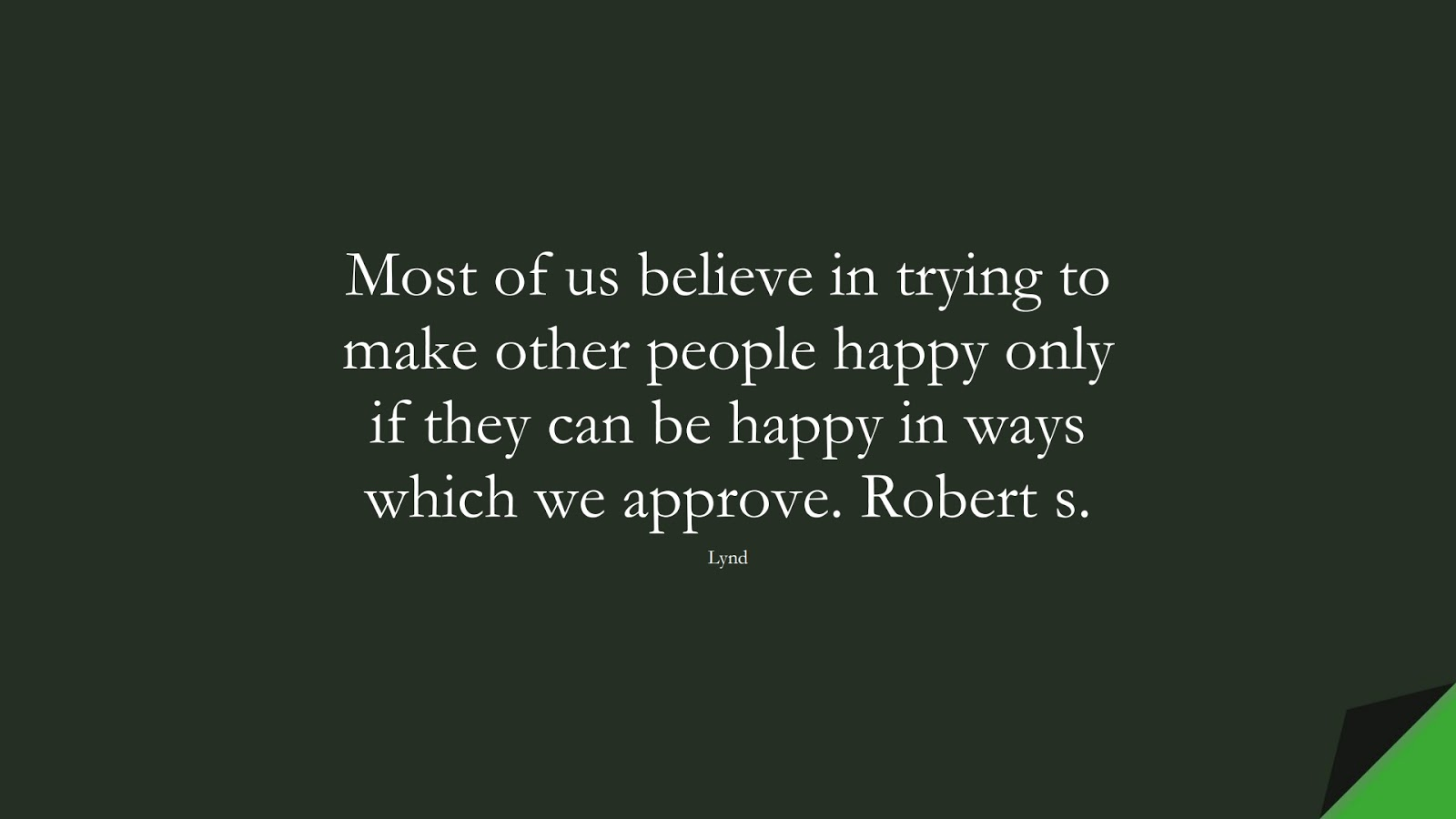 Most of us believe in trying to make other people happy only if they can be happy in ways which we approve. Robert s. (Lynd);  #HappinessQuotes