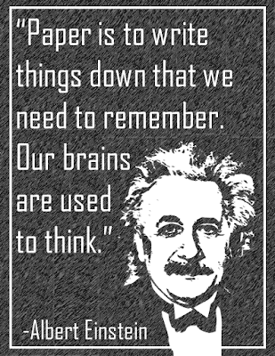 """Paper is to write things down that we need to remember. Our brains  are used  to think."" Albert Einstein"