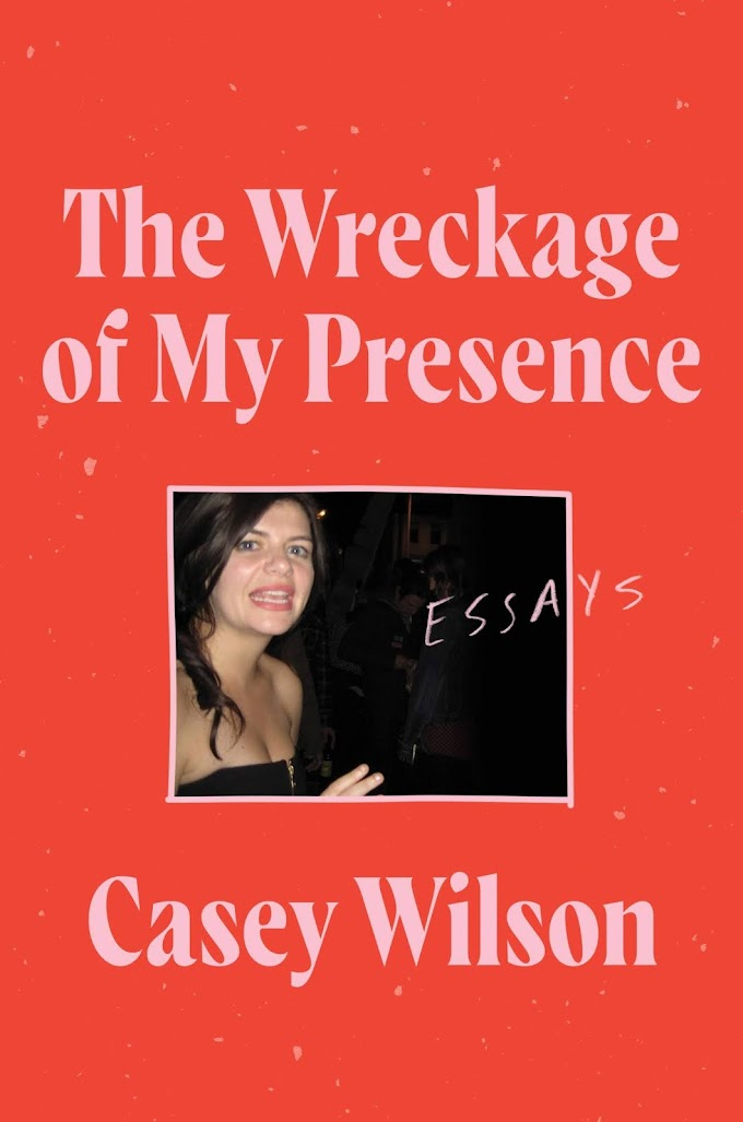 The Wreckage of My Presence: Essays by Casey Wilson