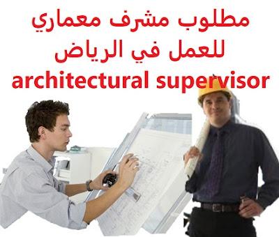 مطلوب مشرف معماري للعمل في الرياض architectural supervisor   للعمل في الرياض  An architectural supervisor is required to work in Riyadh   To work in Riyadh