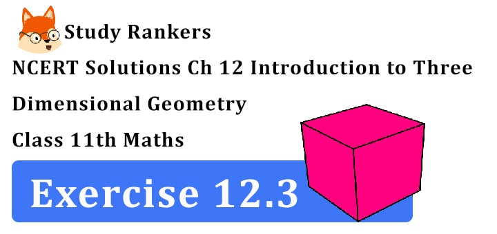 NCERT Solutions for Class 11 Maths Chapter 12 Introduction to Three Dimensional Geometry Exercise 12.3