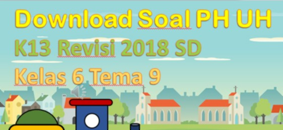 Download Soal PH UH K13 Revisi 2018 SD Kelas 6 Tema 9