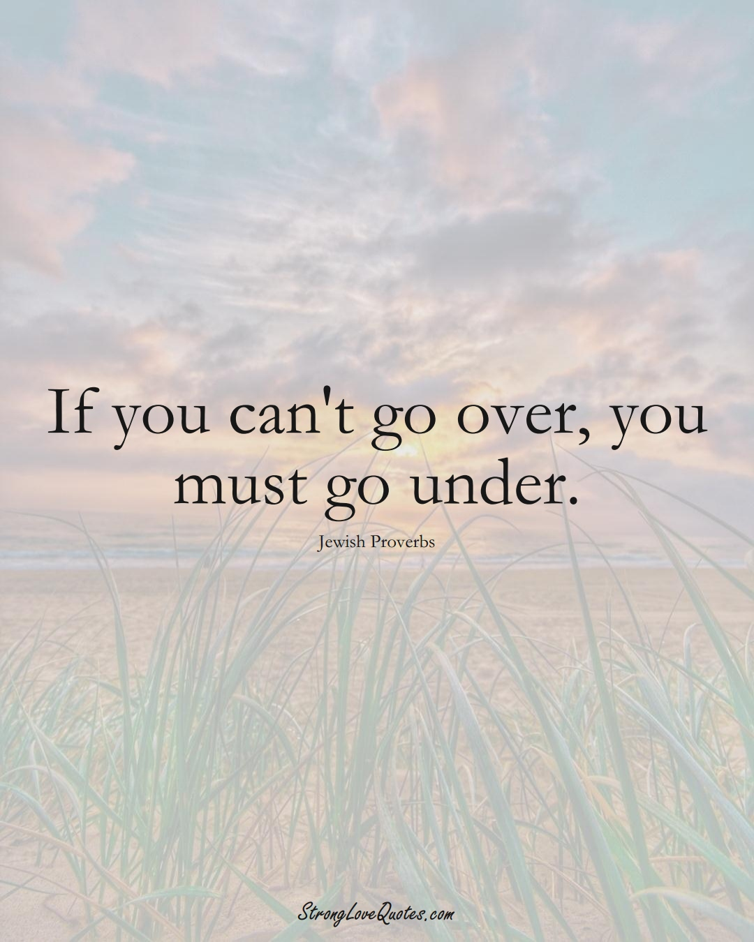 If you can't go over, you must go under. (Jewish Sayings);  #aVarietyofCulturesSayings