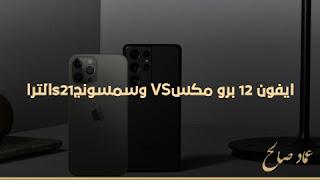 مقارنة بين أبل iPhone 12 Pro Max و سامسونج Galaxy S21 Ultra