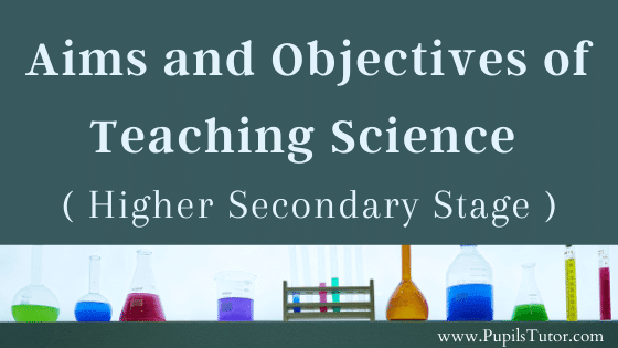 Senior Secondary Stage Of Education And The Aims And Objectives Of The Teaching Science | Teaching Science In Higher Secondary Level |  What Is The Purpose, Target, Goal Of Teaching Science At High School?