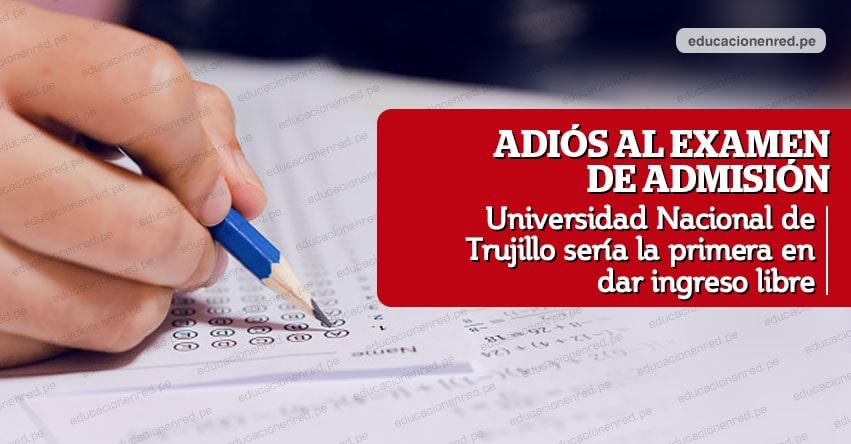 ADIÓS AL EXAMEN DE ADMISIÓN: Este es el plan de la Universidad Nacional de Trujillo - UNT para ser la primera en dar ingreso libre