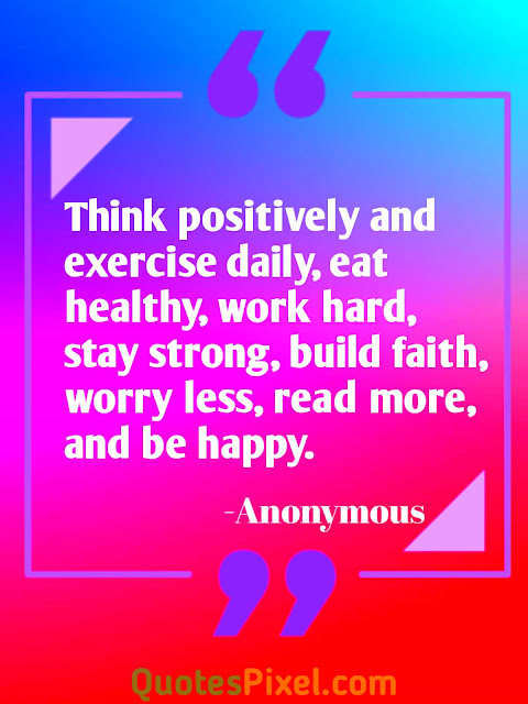 """Think positively and exercise daily, eat healthy, work hard, stay strong, build faith, worry less, read more, and be happy.""-Anonymous"