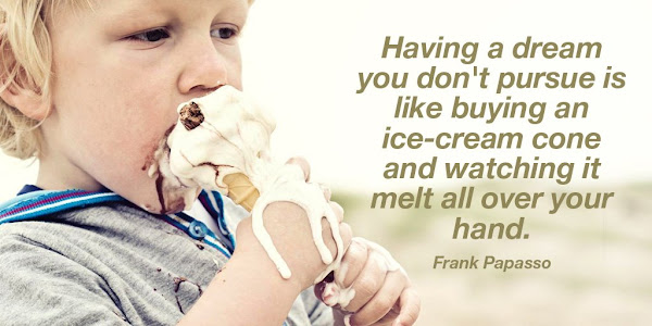 Frank Papasso: Having a dream you do not pursue is like buying an ice-cream cone and watching it melt all over your hand - Quotes