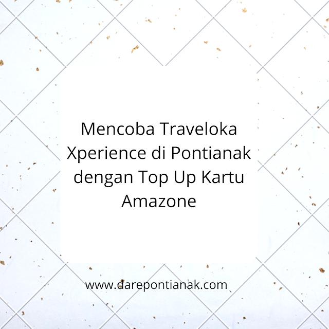 Mencoba Traveloka Xperience di Pontianak dengan Top Up Kartu Amazone