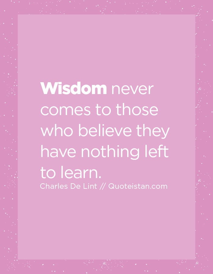Wisdom never comes to those who believe they have nothing left to learn.