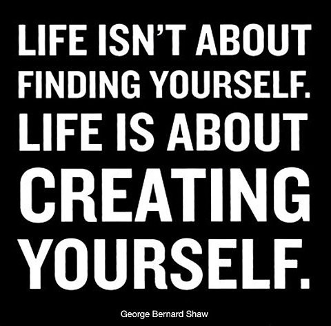 Life is all about creating yourself