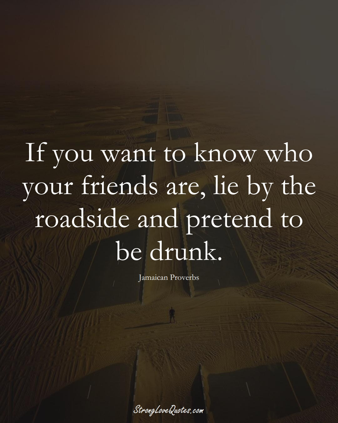 If you want to know who your friends are, lie by the roadside and pretend to be drunk. (Jamaican Sayings);  #CaribbeanSayings