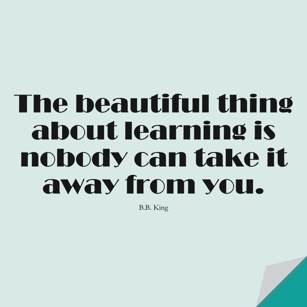 The beautiful thing about learning is nobody can take it away from you. (B.B. King);  #LearningQuotes