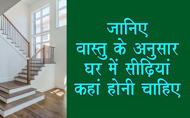 वास्तु के अनुसार घर की किस दिशा में और कितनी होनी चाहिए सीढियां की संख्या, जानिए
