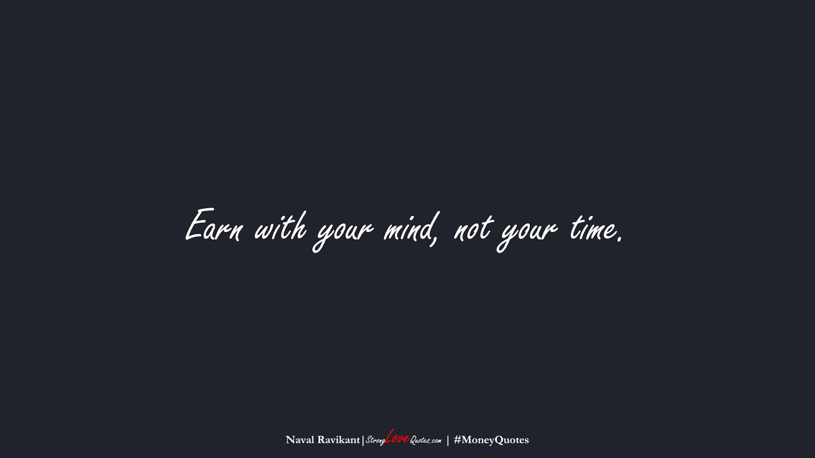 Earn with your mind, not your time. (Naval Ravikant);  #MoneyQuotes