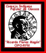 CONSEJO INDIGENA POPULAR DE OAXACA RICARDO FLORES MAGON - CIPO-RFM