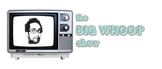 the BIG WHOOP show