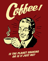 coffee - is the planet shaking or is it just me?