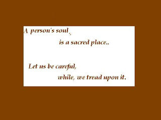 A person's soul is a sacred place. Let us be careful while we tread upon it.