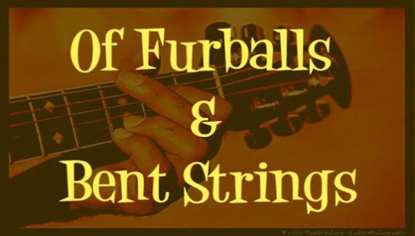 Of Furballs & Bent Strings